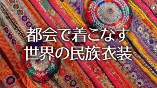 民族衣装を普段コーデに取り入れる「都会で着こなす世界の民族衣装」